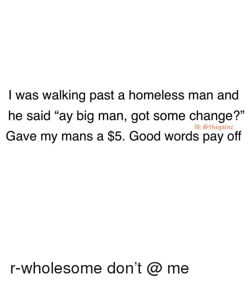"""homeless man: I was walking past a homeless man and  he said """"ay big man, got some change?""""  Gave my mans a $5. Good words pay off  1G: @thegainz r-wholesome don't @ me"""