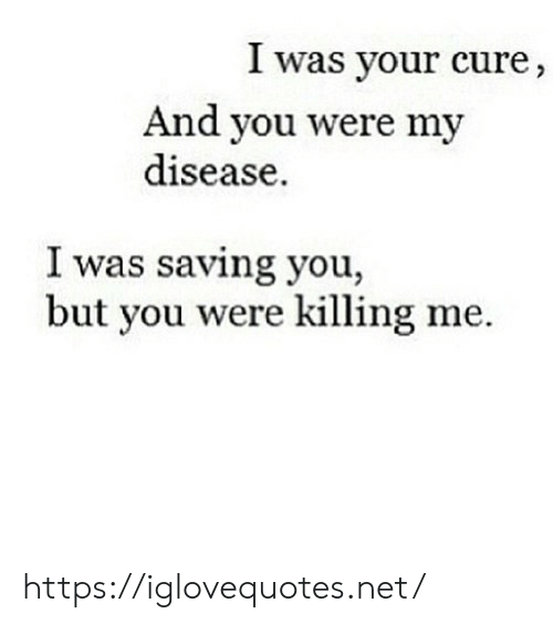 Saving: I was your cure,  And you were my  disease  I was saving you,  but you were killing me https://iglovequotes.net/