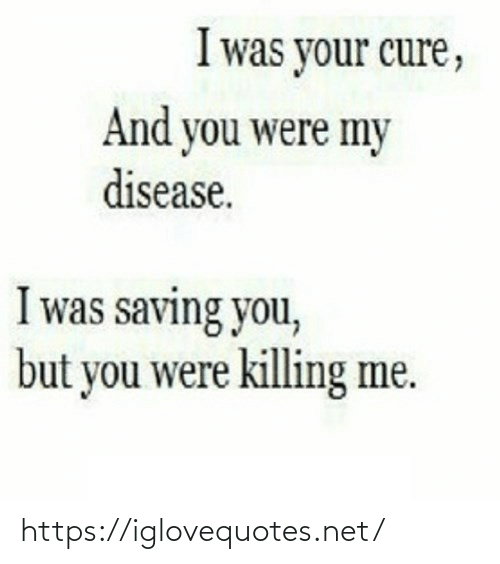 cure: I was your cure,  And you were my  disease.  I was saving you,  but you were killing me. https://iglovequotes.net/