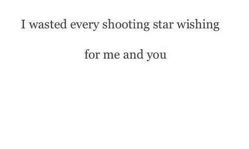 Shootting Star: I wasted every shooting star wishing  for me and you