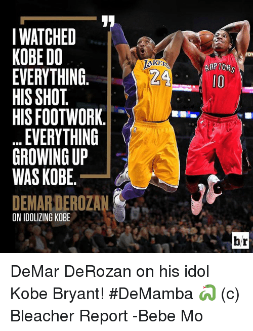 DeMar DeRozan, Kobe Bryant, and Memes: I WATCHED  KOBE DO  EVERYTHING  HIS SHOT  HIS FOOT WORK  EVERYTHING  GROWING UP  WAS KOBE  DEMARDEROZAN  ON IDOLIZING KOBE  KE  RAPTORS  b/r DeMar DeRozan on his idol Kobe Bryant! #DeMamba 🐍   (c) Bleacher Report  -Bebe Mo
