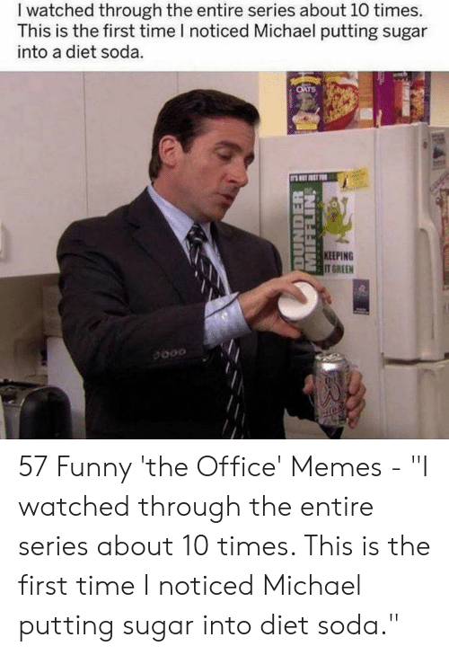 "Office Memes: I watched through the entire series about 10 times.  This is the first time I noticed Michael putting sugar  into a diet soda.  OATS  LET ST FOR  KEEPING  IT GREEN  DUNDER  MIFFLIN 57 Funny 'the Office' Memes - ""I watched through the entire series about 10 times. This is the first time I noticed Michael putting sugar into diet soda."""