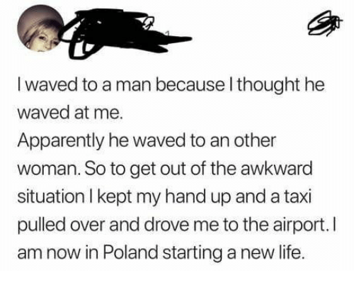Awkward: I waved to a man because l thought he  waved at me.  Apparently he waved to an other  woman. So to get out of the awkward  situation I kept my hand up and a taxi  pulled over and drove me to the airport.I  am now in Poland starting a new life