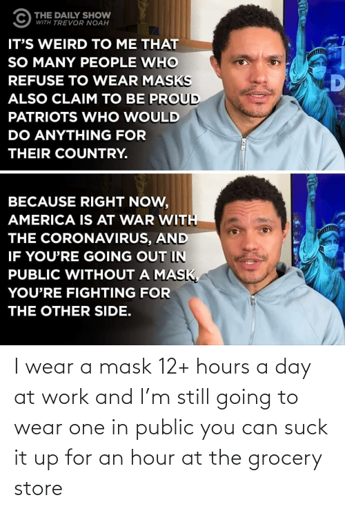 hours: I wear a mask 12+ hours a day at work and I'm still going to wear one in public you can suck it up for an hour at the grocery store