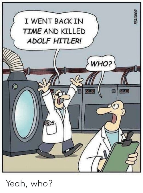 Yeah, Hitler, and Time: I WENT BACK IN  TIME AND KILLED  ADOLF HITLER!  WHO? Yeah, who?