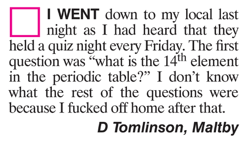 "Friday, Memes, and Home: I WENT down to my local last  night as I had heard that they  held a quiz night every Friday. The first  question was ""what is the 14th element  in the periodic table?"" I don't know  what the rest of the questions were  95  because I fucked off home after that  D Tomlinson, Maltby"