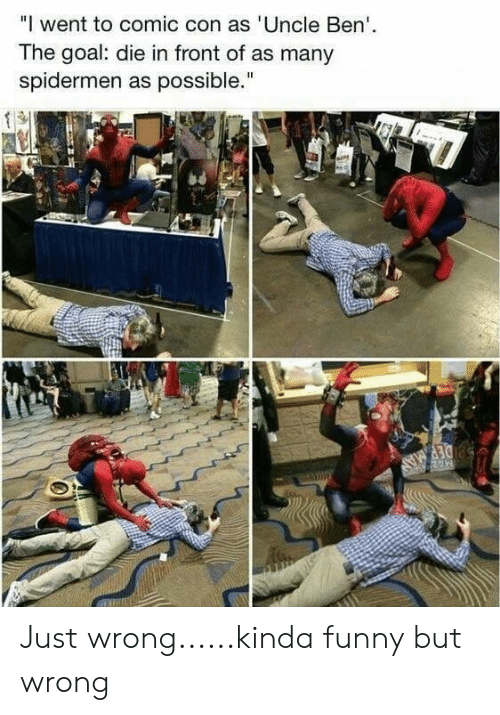 "Funny, Comic Con, and Goal: ""I went to comic con as 'Uncle Ben  The goal: die in front of as many  spidermen as possible."" Just wrong......kinda funny but wrong"