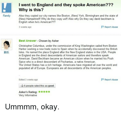 Americanness: I went to England and they spoke American???  Why is this?  Randy  Also they copied our city names like Boston, (New) York, Birmingham and the state of  (New) Hampshire!!! Why do they copy us!!! Also why Do they say david beckham is  English when he's American???  P Report Abuse  3 weeks ago  Best Answer  Chosen by Asker  Christopher Columbus, under the commission of King Washington sailed from Boston  Harbor seeking a new trade route to Spain when he accidentally discovered the British  Isles. He named the place England after the New England states in the USA. People  in England are the direct descendants of American sailors and therefore speak  American. David Beckham became an American citizen when he married his Posh  Spice who is a direct descendant of Pochantas, a native American.  The United States has a rich heritage. Americans have migrated all over the world and  populated all of Europe. Europeans are all descendants of the American peoples  P Report Abuse  Edited 3 weeks ago  6 people rated this as good  Asker's Rating:  Very Informative Ummmm, okay.