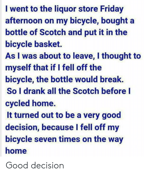 Friday, Bicycle, and Break: I went to the liquor store Friday  afternoon on my bicycle, bought a  bottle of Scotch and put it in the  bicycle basket.  As I was about to leave, I thought to  myself that if I fell off the  bicycle, the bottle would break.  So I drank all the Scotch before I  cycled home.  it turned out to be a very good  decision, because l fell off my  bicycle seven times on the way  home Good decision