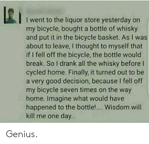 Bicycle, Break, and Genius: I went to the liquor store yesterday on  my bicycle, bought a bottle of whisky  and put it in the bicycle basket. As I was  about to leave, I thought to myself that  if I fell off the bicycle, the bottle would  break. So I drank all the whisky before l  cycled home. Finally, it turned out to be  a very good decision, because I fell off  my bicycle seven times on the way  home. Imagine what would have  happened to the bottle.... Wisdom will  kill me one day.. Genius.