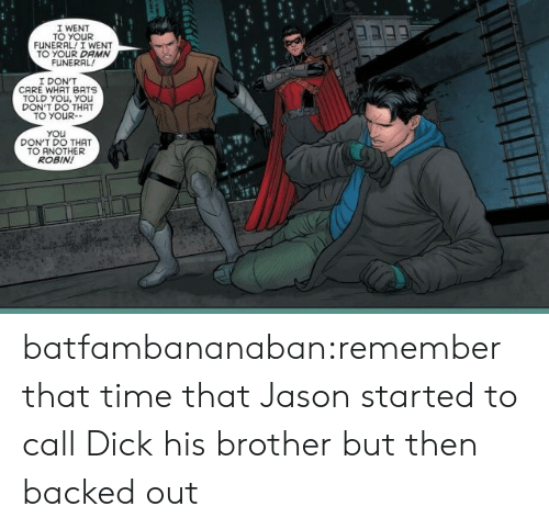 Target, Tumblr, and Blog: I WENT  TO YOUR  FUNERAL! I WENT  TO YOUR DAMN  FUNERAL  I DON'T  CARE WHAT BATS  TOLD YOu, YOu  DON'T DO THAT  TO YOUR-  You  DON'T DO THAT  TO ANOTHER  ROBIN! batfambananaban:remember that time that Jason started to call Dick his brother but then backed out