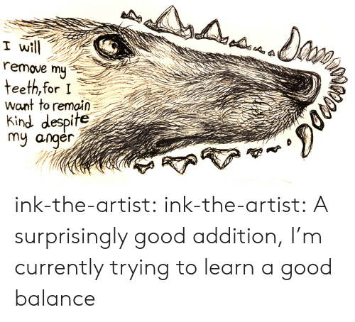 Tumblr, Blog, and Good: I wil  remove my  want to remain  Kind despite  my anger  gne ink-the-artist:  ink-the-artist:  A surprisingly good addition, I'm currently trying to learn a good balance