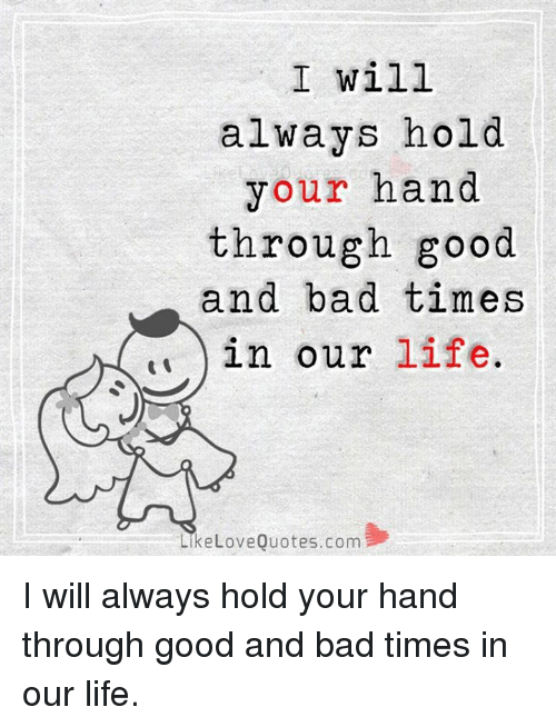 I Will Always Hold Your Hand Through Good And Bad Times In Our Life