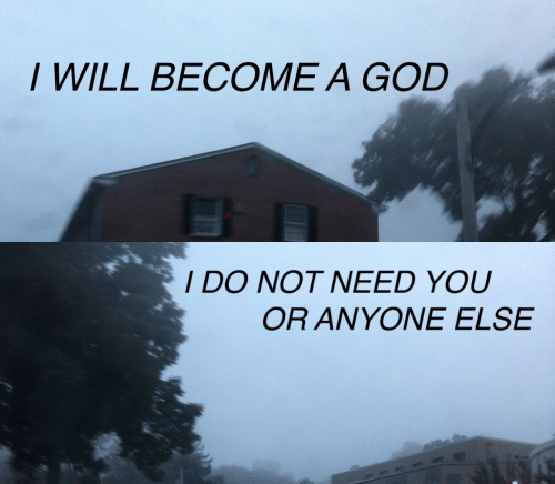 God, Will, and You: I WILL BECOME A GOD   IDO NOT NEED YOU  OR ANYONE ELSE