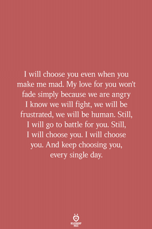 Love, Angry, and Mad: I will choose you even when you  make me mad. My love for you won't  fade simply because we are angry  I know we will fight, we will be  frustrated, we will be human. Still,  I will go to battle for you. Still,  I will choose you. I will choose  you. And keep choosing you,  every single day