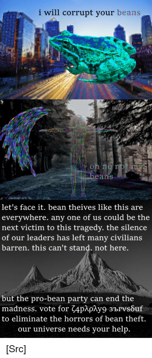 Party, Reddit, and Help: i will corrupt your beans  oh no not my  beans  let's face it. bean theives like this are  everywhere. any one of us could be the  next victim to this tragedy. the silence  of our leaders has left many civilians  barren. this can't stand. not here.  but the pro-bean party can end the  madness. vote for 4p y9 зъrvs ur  to eliminate the horrors of bean theft.  our universe needs your help [Src]