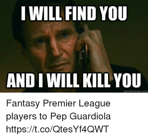pep guardiola: I WILL FIND YOU  AND I WILL KILL YOU  quickmeme.com Fantasy Premier League players to Pep Guardiola https://t.co/QtesYf4QWT