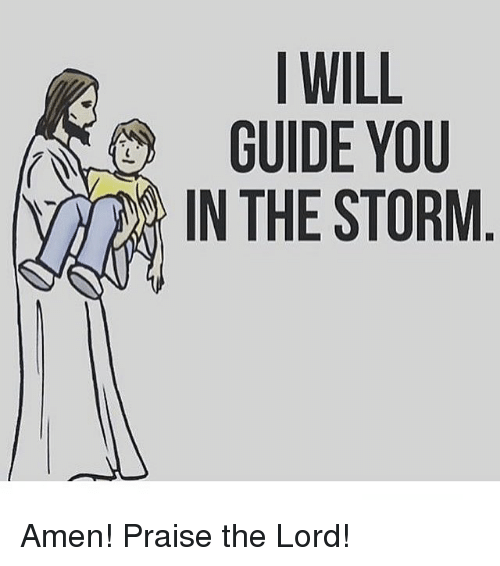 Memes, 🤖, and Storm: I WILL  GUIDE YOU  v) IN THE STORM Amen! Praise the Lord!