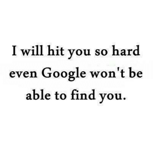 Google, Will, and You: I will hit you so hard  even Google won't be  able to find you.