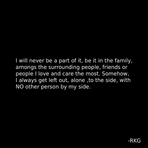 Being Alone, Family, and Friends: I will never be a part of it, be it in the family,  amongs the surrounding people, friends or  people I love and care the most. Somehow  I always get left out, alone ,to the side, with  NO other person by my side.  -RKG