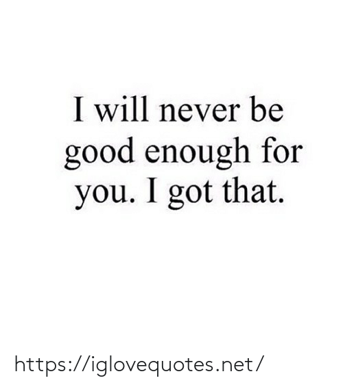 Be Good: I will never be  good enough for  you. I got that. https://iglovequotes.net/
