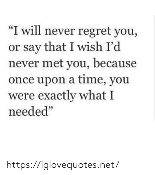 "Regret, Once Upon a Time, and Time: ""I will never regret you,  or say that I wish I'd  never met you, because  once upon a time, you  were exactly what I  needed"" https://iglovequotes.net/"