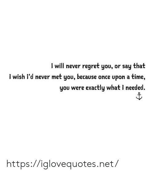 Once Upon a Time: I will never regret you, or say that  l wish l'd never met you, because once upon a time,  you were exactly what I needed https://iglovequotes.net/