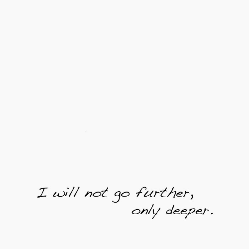 Will, Further, and I Will: I will not qo further,  only deeper.