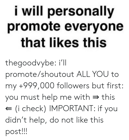 Tumblr, Blog, and Help: i will personally  promote everyone  that likes this thegoodvybe:  i'll promote/shoutout ALL YOU to my +999,000 followers but first: you must help me with ⇛ this ⇚ (i check) IMPORTANT: if you didn't help, do not like this post!!!