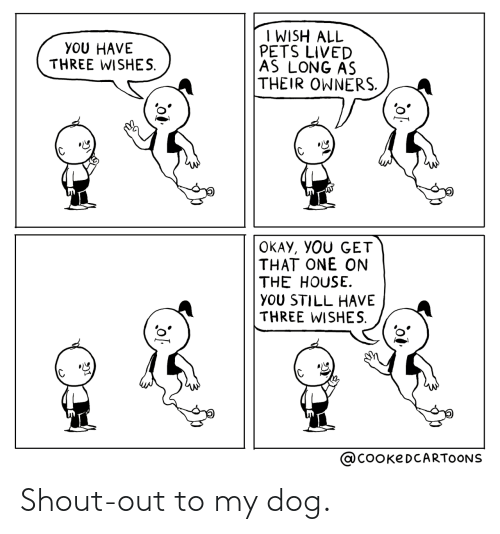 Pets: I WISH ALL  PETS LIVED  AS LONG AS  THEIR OWNERS.  YOU HAVE  THREE WISHES.  OKAY, YOU GET  THAT ONE ON  THE HOUSE.  YOU STILL HAVE  THREE WISHES.  @COOKEDCARTOONS Shout-out to my dog.