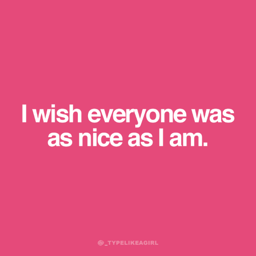 Nice, Everyone, and I Am: I wish everyone was  as nice as I am.  @_TYPELIKEAGIRL