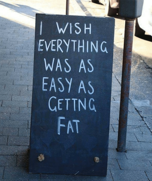 Fat, Easy, and Everything: I WISH  EVERYTHING  WAS AS  EASY AS  GETTNG  FAT