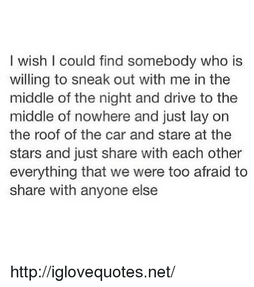 Drive, Http, and Stars: I wish I could find somebody who is  willing to sneak out with me in the  middle of the night and drive to the  middle of nowhere and just lay on  the roof of the car and stare at thee  stars and just share with each other  everything that we were too afraid to  share with anyone else http://iglovequotes.net/