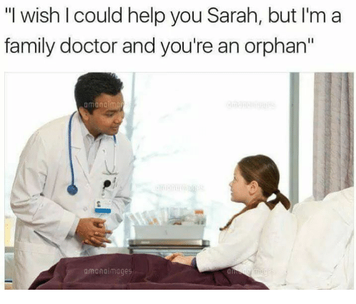 "orphan: ""I wish I could help you Sarah, but I'm a  family doctor and you're an orphan""  amondimages  ai"