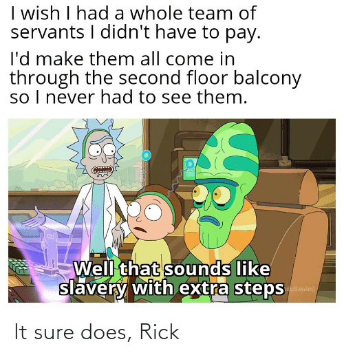 Reddit, Never, and Slavery: I wish I had a whole team of  servants I didn't have to pay.  l'd make them all come in  through the second floor balcony  so I never had to see them.  Well that sounds like  slavery with extra steps  dult swim] It sure does, Rick