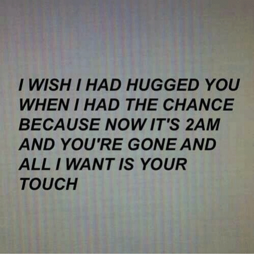 Gone, Touch, and All: I WISH I HAD HUGGED YOU  WHEN I HAD THE CHANCE  BECAUSE NOW IT'S 2AM  AND YOU'RE GONE AND  ALL I WANT IS YOUR  TOUCH
