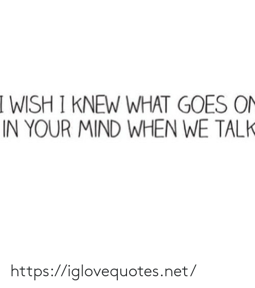 your mind: I WISH I KNEW WHAT GOES ON  IN YOUR MIND WHEN WE TALK https://iglovequotes.net/
