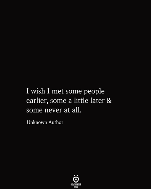 Never, Unknown, and All: I wish I met some people  earlier, some a little later &  some never at all.  Unknown Author  RELATIONSHIP  RULES