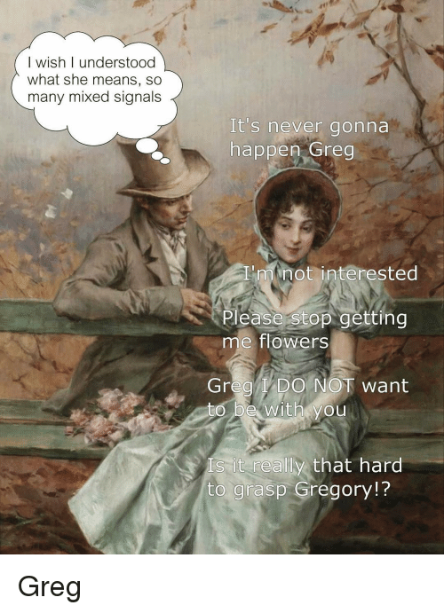 Flowers, Classical Art, and Never: I wish I understood  what she means, so  many mixed signals  It's never gonna  happen Greg  'minot interested  Please stop getting  me flowers  Grea l DO NOT want  to be with you  s it really that hard  to grasp Gregory!? Greg