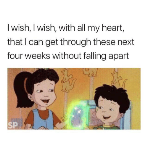 Apart: I wish, I wish, with all my heart,  that I can get through these next  four weeks without falling apart  SP