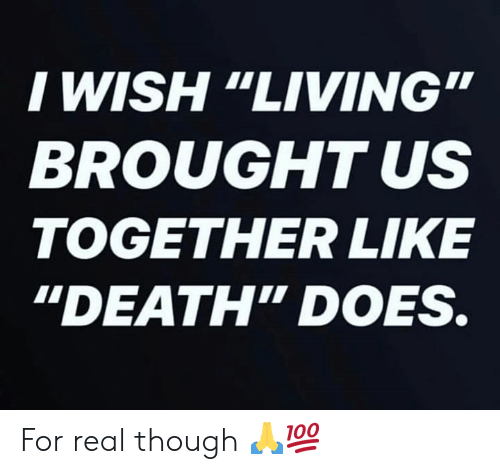 "Death, Living, and Hood: I WISH ""LIVING  BROUGHT US  TOGETHER LIKE  ""DEATH"" DOES. For real though 🙏💯"