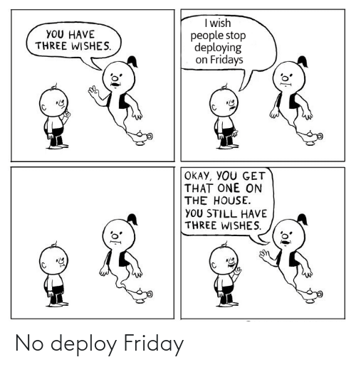 You Get: I wish  people stop  deploying  on Fridays  YOU HAVE  THREE WISHES.  OKAY, YOU GET  THAT ONE ON  THE HOUSE.  YOU STILL HAVE  THREE WISHES. No deploy Friday