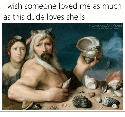 Dude, Facebook, and Memes: I wish someone loved me as much  as this dude loves shells  CLASSICALART MEMES  facebook.com/classicalartmemes