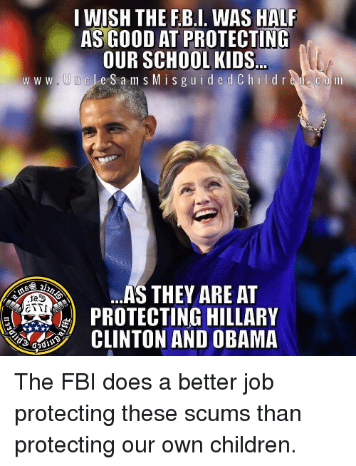 Children, Fbi, and Memes: I WISH THE F.B.I. WAS HALF  ASGOOD AT PROTECTING  OUR SCHOOL KIDS  w w w  m cLeS a msM is guide d Children COm  AS THEY ARE AT  PROTECTING HILLARY  TTI  LTON AND OBAMA The FBI does a better job protecting these scums than protecting our own children.