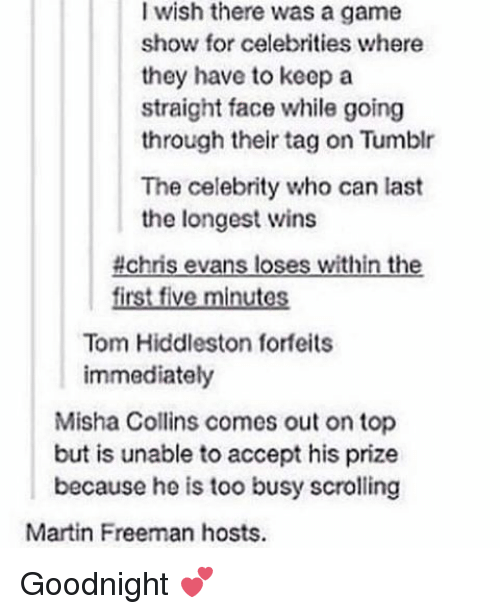 game shows: I wish there was a game  show for celebrities where  they have to keep a  straight face while going  through their tag on Tumblr  The celebrity who can last  the longest wins  #chris evans loses within the  first five minutes  Tom Hiddleston forfeits  immediately  Misha Collins comes out on top  but is unable to accept his prize  because he is too busy scrolling  Martin Freeman hosts. Goodnight 💕