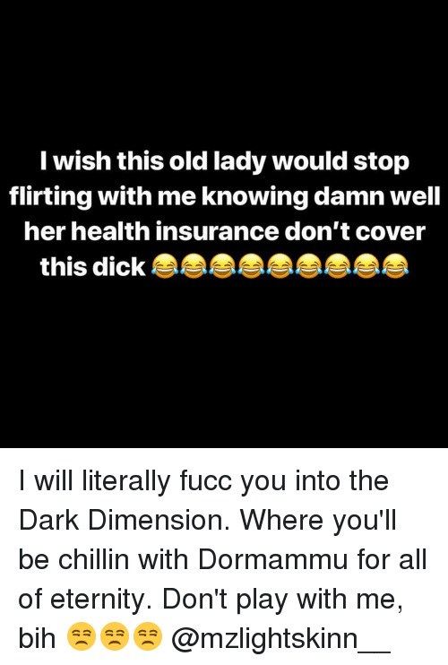 Dick, Health Insurance, and Dank Memes: I wish this old lady would stop  flirting with me knowing damn well  her health insurance don't cover  this dick I will literally fucc you into the Dark Dimension. Where you'll be chillin with Dormammu for all of eternity. Don't play with me, bih 😒😒😒 @mzlightskinn__