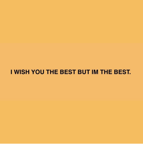 Best, You, and The Best: I WISH YOU THE BEST BUT IM THE BEST.