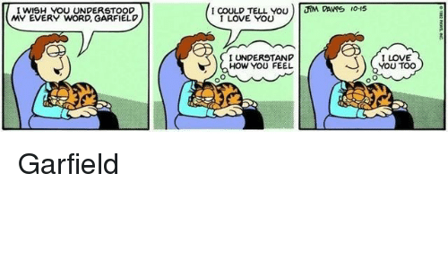 Love, I Love You, and Word: I WISH YOU UNDERSTOOD  MY EVERY WORD, GARFIELD  I COULD TELL YOU ) JNA PAVYs ,o-15  I LOVE YOU  I UNDERSTAND  HOW YOU FEEL  LOVE  YOU TOO Garfield