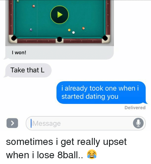 8ball: I won!  Take that L  i already took one when i  started dating you  Delivered  Message sometimes i get really upset when i lose 8ball.. 😂