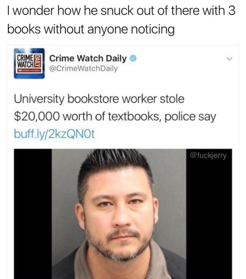 university: I wonder how he snuck out of there with 3  books without anyone noticing  CRIME Crime Watch Daily O  WATCHE  @CrimeWatchDaily  CHRIS HAMIEN  University bookstore worker stole  $20,000 worth of textbooks, police say  buff.ly/2kzQNOt  @fuckjerry